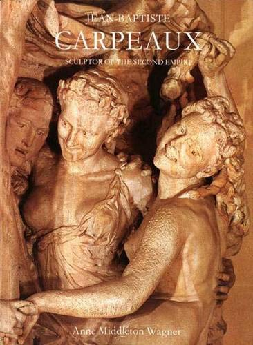Jean-Baptiste Carpeaux: Sculptor of the Second Empire by Anne Middleton Wagner