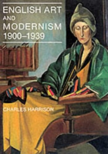 English Art and Modernism, 1900-39 (The Paul Mellon Centre for Studies in British Art) By Charles Harrison
