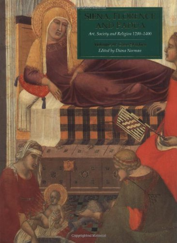 Siena, Florence and Padua: Art, Society and Religion, 1280-1400, Vol. 2: Case Studies Edited by Diana Norman
