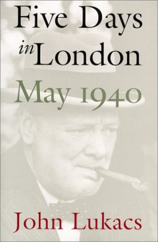 Five Days in London, May 1940 By John R. Lukacs