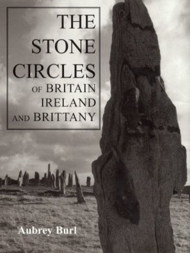 The Stone Circles of Britain, Ireland, and Brittany By Aubrey Burl