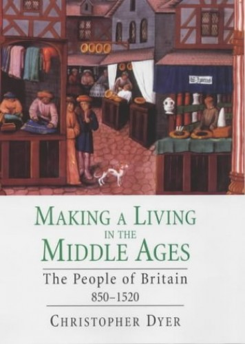 Making a Living in the Middle Ages: The People of Britain, 850-1520 by Christopher Dyer