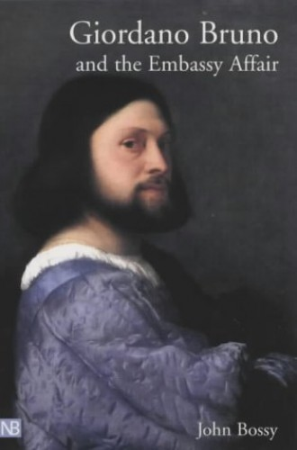 Giordano Bruno and the Embassy Affair (Yale Nota Bene) By John Bossy
