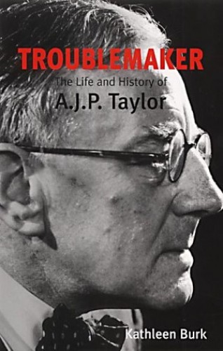 Troublemaker: The Life and History of A.J.P Taylor By Kathleen Burk