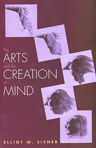 The Arts and the Creation of Mind by Elliot W. Eisner (Lee Jacks Professor of Education, Professor of Art, Stanford University)