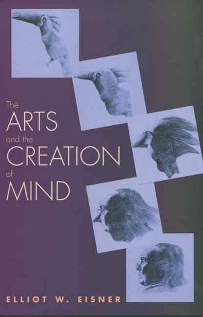 The Arts and the Creation of Mind By Elliot W. Eisner (Lee Jacks Professor of Education, Professor of Art, Stanford University)