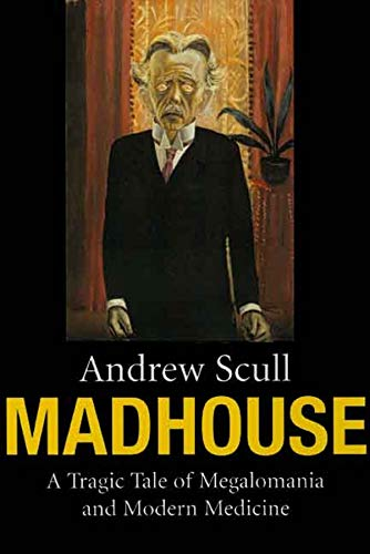 Madhouse: A Tragic Tale of Megalomania and Modern Medicine By Andrew Scull