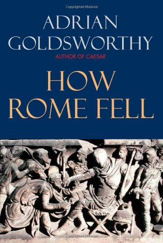 How Rome Fell: Death of a Superpower By Research Fellow Adrian Goldsworthy (University of Wales, Cardiff)
