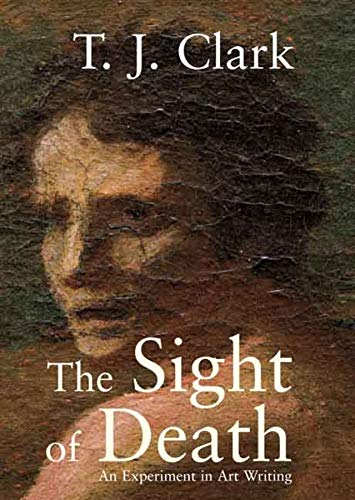 The Sight of Death: An Experiment in Art Writing By T. J. Clark