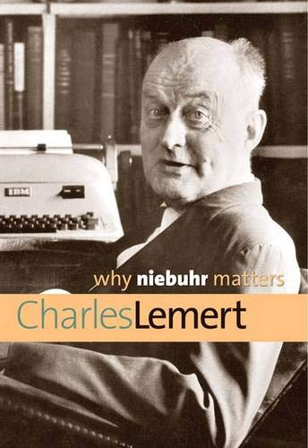 Why Niebuhr Matters By Prof Charles Lemert