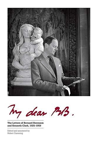 My Dear BB . . .: The Letters of Bernard Berenson and Kenneth Clark, 1925-1959 By Edited by Robert Cumming