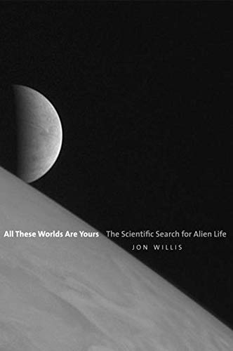 All These Worlds Are Yours: The Scientific Search for Alien Life By Jon Willis