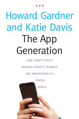 The App Generation: How Today's Youth Navigate Identity, Intimacy, and Imagination in a Digital World by Howard Gardner