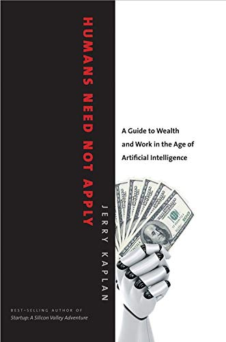 Humans Need Not Apply: A Guide to Wealth and Work in the Age of Artificial Intelligence By Jerry Kaplan