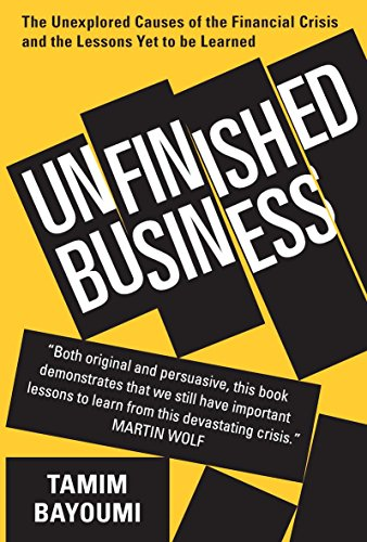 Unfinished Business: The Unexplored Causes of the Financial Crisis and the Lessons Yet to be Learned by Tamim Bayoumi