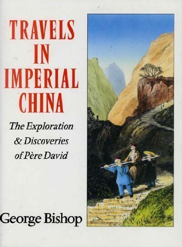 Travels in Imperial China: The Exploration & Discoveries of Pere David By George Bishop