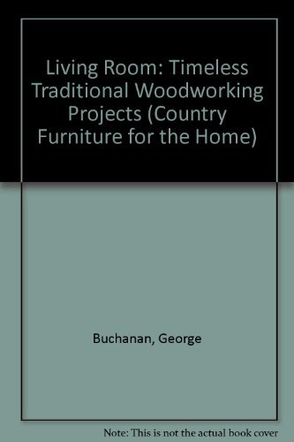 Living Room: Timeless Traditional Woodworking Projects (Country Furniture for the Home S.) By George Buchanan