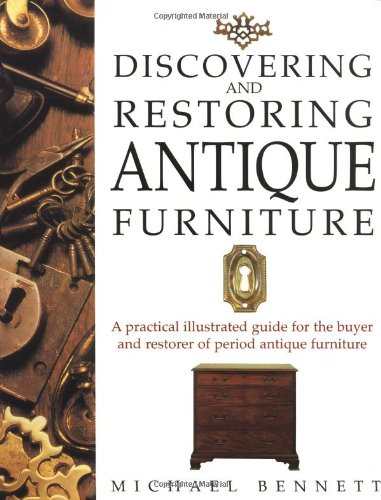 Discovering and Restoring Antique Furniture: A Practical Illustrated Guide for the Buyer and Restorer of Antique Furniture By Michael Bennett