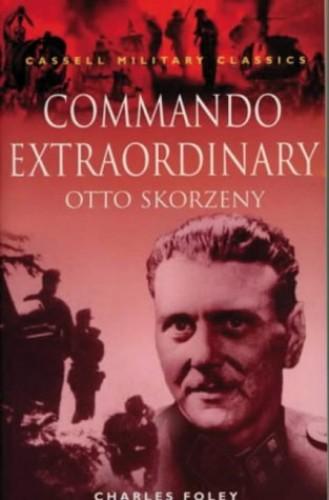 Commando Extraordinary: Otto Skorzeny by Charles Foley