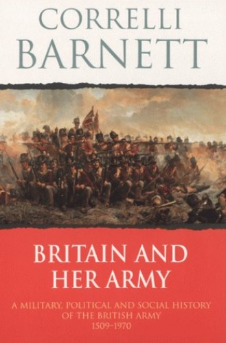 Britain and Her Army, 1509-1970 By Correlli Barnett