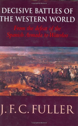 Decisive Battles of the Western World and Their Influence Upon History: v. 2: From the Defeat of the Spanish Armada to Waterloo by J. F. C. Fuller