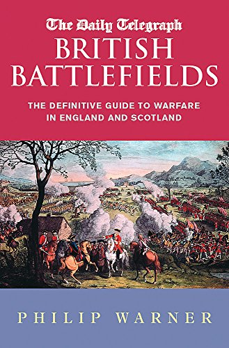 The Daily Telegraph British Battlefields: The definitive guide to warfare in England and Scotland (CASSELL MILITARY PAPERBACKS) by Philip Warner