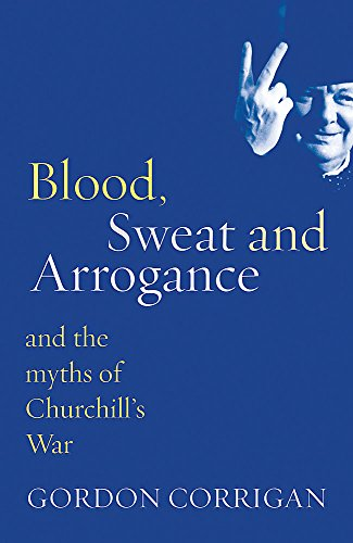 Blood, Sweat and Arrogance: The Myths of Churchill's War by Gordon Corrigan