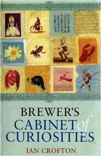 Brewer's Cabinet of Curiosities: An Irresistibly Browsable Collection of Bizarre and Out-of-the-way Information By Ian Crofton