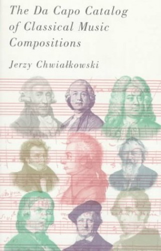 The Da Capo Catalog of Classical Music Compositions By Jerzy Chwialkowski