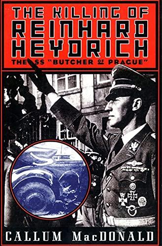 "The Killing Of Reinhard Heydrich: The SS ""Butcher of Prague"" By Callum MacDonald"