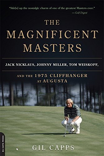 The Magnificent Masters: Jack Nicklaus, Johnny Miller, Tom Weiskopf, and the 1975 Cliffhanger at Augusta by Gil Capps