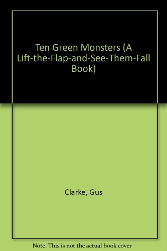 Ten Green Monsters (A LIFT-THE-FLAP-AND-SEE-THEM-FALL BOOK) By Gus Clarke