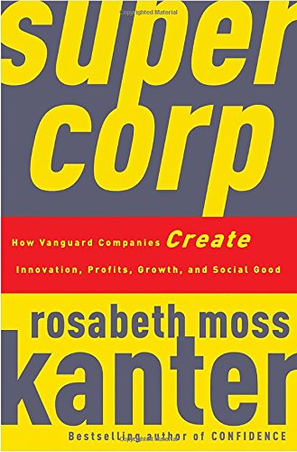 supercorp: How Vanguard Companies Create Innovation, Profits, Growth, and Social Good By Rosabeth Moss Kanter