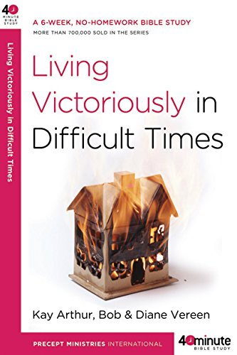 Living Victoriously in Difficult Times By Kay Arthur