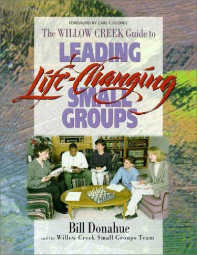The Willow Creek Guide To Leading Life Changing Small