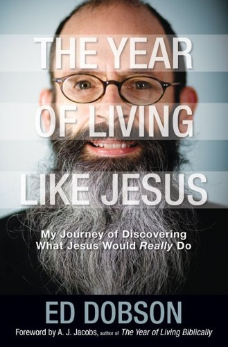 The Year of Living Like Jesus: My Journey of Discovering What Jesus Would Really Do by Edward G. Dobson
