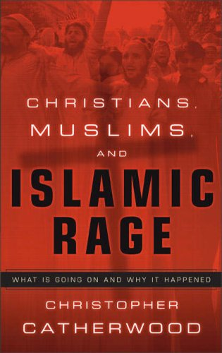 Christians, Muslims, and Islamic Rage: What Is Going on and Why It Happened By Christopher Catherwood