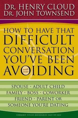 How to Have That Difficult Conversation You've Been Avoiding By Dr. Henry Cloud, Ph.D.