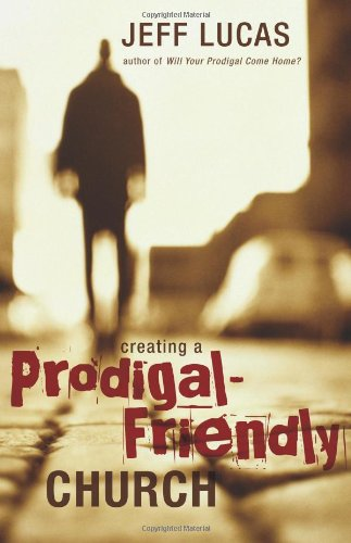 Creating a Prodigal-friendly Church By Jeff Lucas