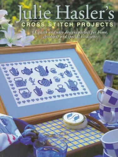 Julie Hasler's Cross Stitch Projects: 65 Quick & Easy Designs Perfect for Home, Children, and Special Occasions By Julie Hasler