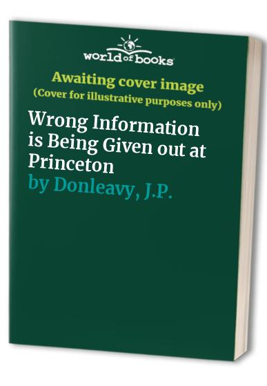 Wrong Information is Being Given out at Princeton By J.P. Donleavy