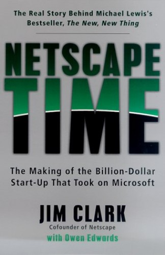 Netscape Time: the Making of the Billion Dollar Start-up That Took on Microsoft By Jim Clark