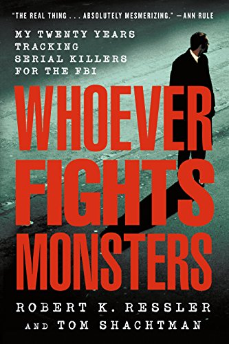Whoever Fights Monsters By Robert K Ressler (The Director of Forensic Behavioral Services International He Also Spent Twenty Years in the FBI)