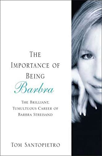 The Importance of Being Barbra: The Brilliant, Tumultuous Career of Barbra Streisand By Tom Santopietro