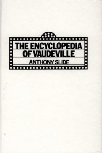 Encyclopedia of Vaudeville By Anthony Slide