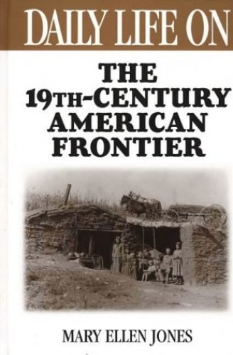 Daily Life on the Nineteenth Century American Frontier By Mary Ellen Jones