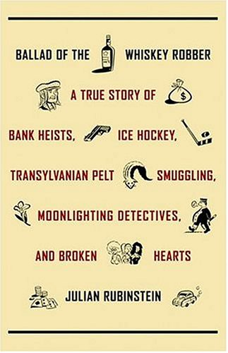 Ballad Of The Whiskey Robber: A True Story of Bank Heists, Ice Hockey, Transylvanian Pelt Smuggling, Moonlighting Detectives, and Broken Hearts By Julian Rubinstein