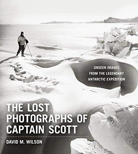 The Lost Photographs of Captain Scott By David M Wilson