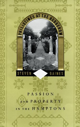 Philistines at the Hedgerow: Passion and Property in the Hamptons By Steven Gaines