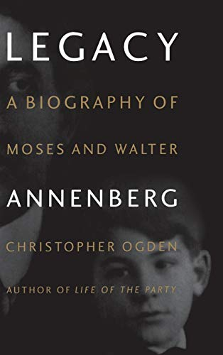 Legacy: Biography of Moses and Walter Annenberg By Chris Ogden